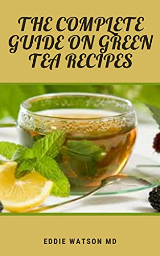THE COMPLETE GUIDE ON GREEN TEA RECIPES: The Complete Guide And Most Delicious Tea Blends With Herbs, Spices, Fruits And Different Teas (English Edition)