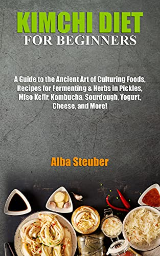 KIMCHI DIET FOR BEGINNERS: A Guide to the Ancient Art of Culturing Foods, Recipes for Fermenting & Herbs in Pickles, Miso Kefir, Kombucha, Sourdough, Yogurt, Cheese, and More! (English Edition)