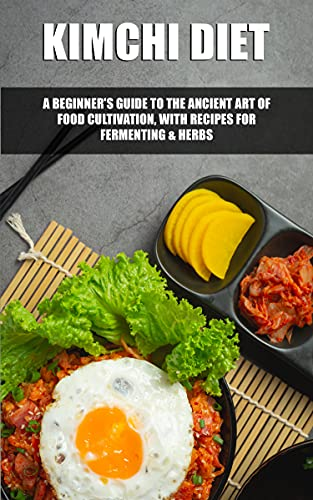 KIMCHI DIET: A Beginner's Guide to the Ancient Art of Food Cultivation, with Recipes for Fermenting & Herbs (English Edition)